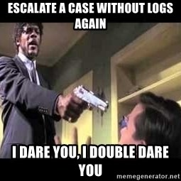 Say what again - ESCALATE A CASE WITHOUT LOGS AGAIN I DARE YOU, I DOUBLE DARE YOU