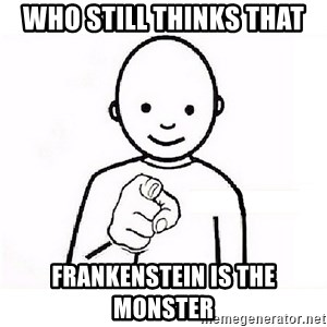 GUESS WHO YOU - who still thinks that  Frankenstein is the monster