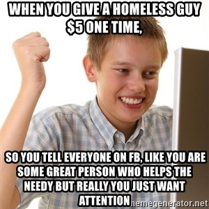 First Day on the internet kid - When you give a homeless guy $5 one time,  so you tell everyone on fb, like you are some great person who helps the needy but really you just want attention