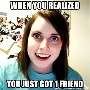 Overly Attached Girlfriend - When you realized You just got 1 friend