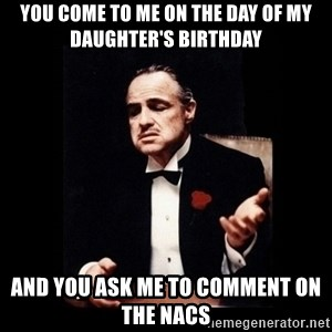 The Godfather - YOU COME TO ME ON THE DAY OF MY DAUGHTER'S BIRTHDAY AND YOU ASK ME TO COMMENT ON THE NACS