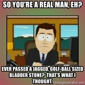 aaaand its gone - So you're a real man, eh? Ever passed a jagged, golf-ball sized bladder stone?  That's what I thought.