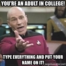 Picard Wtf - YOU'RE AN ADULT IN COLLEGE! TYPE EVERYTHING AND PUT YOUR NAME ON IT!