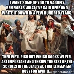 storytime jesus - I want some of you to vaguely remember what I've said here and write it down in a few hundred years. Then we'll pick out which books we feel are important and throw the rest of the scrolls in the dead sea. That'll keep 'em busy for awhile...