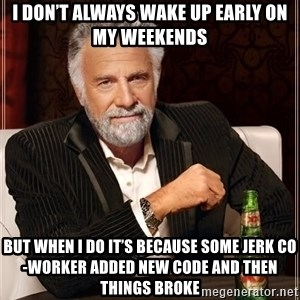 I Dont Always Troll But When I Do I Troll Hard - I don't always wake up early on my weekends but when I do it's because some jerk co-worker added new code and then things broke