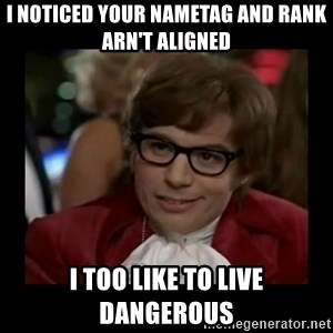 Dangerously Austin Powers - i noticed your nametag and rank arn't aligned I too like to live dangerous