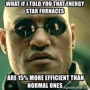 What If I Told You - What if i told you that energy star furnaces  are 15% more efficient than normal ones