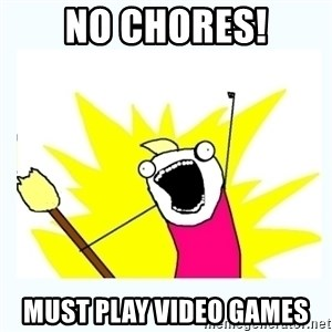 All the things - no chores! must play video games