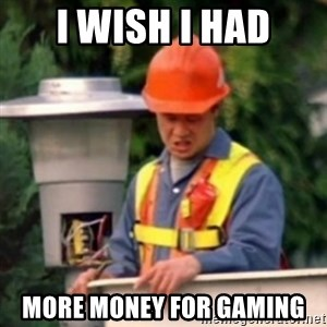 No One Ever Pays Me in Gum - I wish I had more money for gaming