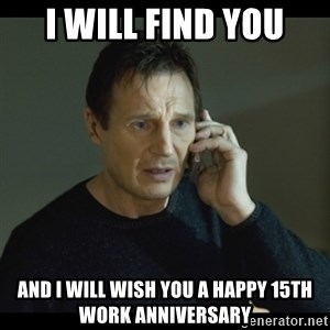 I will Find You Meme - I will find you And I will wish you a happy 15th work anniversary