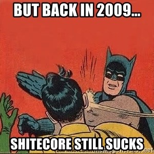 batman slap robin - But back in 2009... Shitecore still sucks