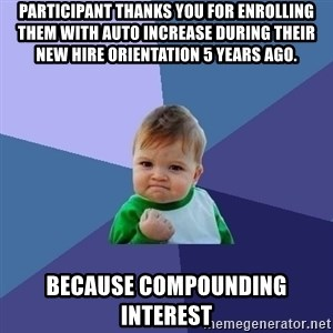 Success Kid - Participant thanks you for enrolling them with auto increase during their new hire orientation 5 years ago. because compounding interest