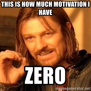 One Does Not Simply - This is how much motivation I have Zero