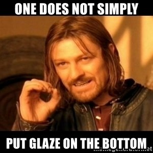 Does not simply walk into mordor Boromir  - one does not simply put glaze on the bottom