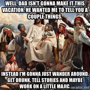 storytime jesus - Well, dad isn't gonna make it this vacation. He wanted me to tell you a couple things. Instead I'm gonna just wander around, get drunk, tell stories and maybe work on a little majic.