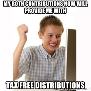 Computer kid - my roth contributions now will provide me with  tax free distributions