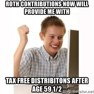 Computer kid - roth contributions now will provide me with  tax free distribitons after age 59 1/2