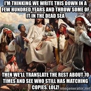 storytime jesus - I'm thinking we write this down in a few hundred years and throw some of it in the dead sea Then We'll translate the rest about 70 times and see who still has matching copies. LolZ!