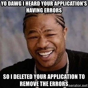 Yo Dawg - yo dawg i heard your application's having errors so i deleted your application to remove the errors