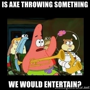 Patrick Star Instrument - Is axe throwing something we would entertain?