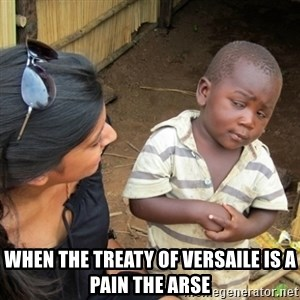 Skeptical 3rd World Kid - When the treaty of Versaile is a pain the arse