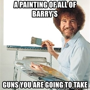 Bob Ross - A painting of all of Barry's Guns you are going to take