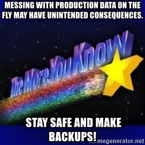 The more you know - MESSING WITH PRODUCTION DATA ON THE FLY MAY HAVE UNINTENDED CONSEQUENCES.  STAY SAFE AND MAKE BACKUPS!