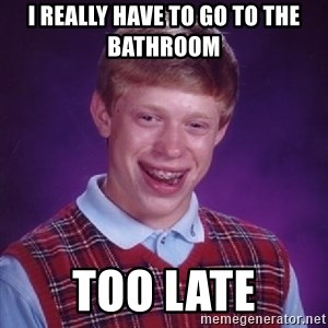 Bad Luck Brian - I really have to go to the bathroom  Too late