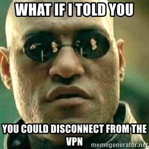 What If I Told You - What if I told you You could disconnect from the vpn