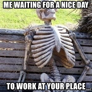 Waiting skeleton meme - Me waiting for a nice day to work at your place