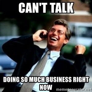 HaHa! Business! Guy! - Can't talk doing so much business right now