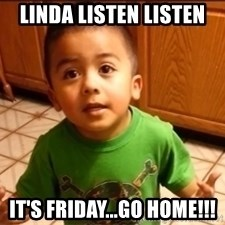 LIsten Linda - Linda listen listen It's Friday...Go home!!!