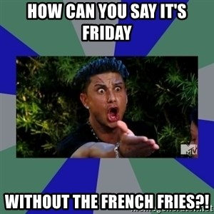 jersey shore - How Can You Say It's Friday Without the French Fries?!