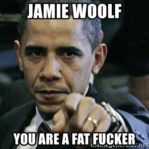 Pissed Off Barack Obama - Jamie woolf You are a fat fucker