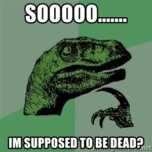 Philosoraptor - Sooooo....... Im supposed to be dead?