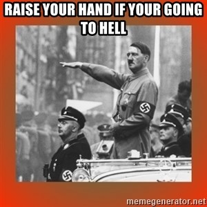 Heil Hitler - Raise your hand if your going to Hell