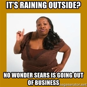 Angry Black Woman - It's raining outside? No wonder SEARS is going out of business