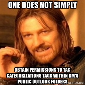 One Does Not Simply - ONE DOES NOT SIMPLY OBTAIN PERMISSIONS TO TAG CATEGORIZATIONS TAGS WITHIN BM's PUBLIC OUTLOOK FOLDERS