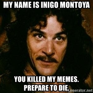 You keep using that word, I don't think it means what you think it means - My name is Inigo Montoya You killed my memes. Prepare to die.