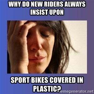 woman crying - why do new riders always insist upon sport bikes covered in plastic?