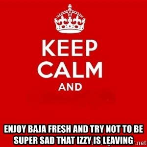 Keep Calm 2 - enjoy Baja Fresh and try not to be super sad that Izzy is leaving