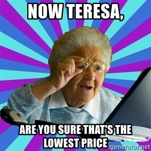 old lady - Now Teresa, are you sure that's the lowest price
