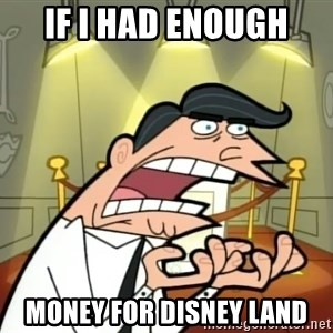 Timmy turner's dad IF I HAD ONE! - if i had enough money for disney land