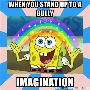 Spongebob Imagination - when you stand up to a bully imagination