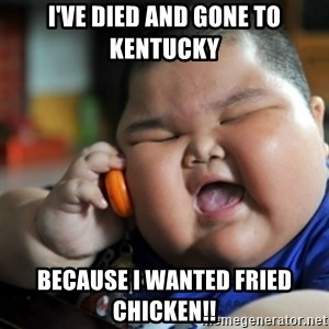 fat chinese kid - I'VE DIED AND GONE TO KENTUCKY  BECAUSE I WANTED FRIED CHICKEN!!