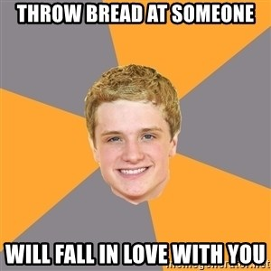 Advice Peeta - throw bread at someone will fall in love with you