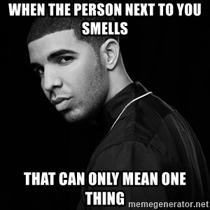 Drake quotes - when the person next to you smells that can only mean one thing