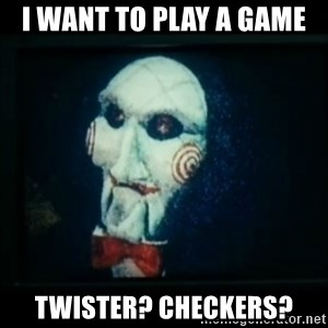 SAW - I wanna play a game - i want to play a game twister? checkers?