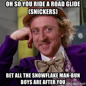 Willy Wonka - Oh so you Ride A Road Glide (snickers) Bet all the snowflake man-bun boys are after you