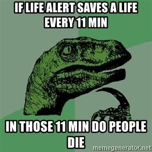 Philosoraptor - If life alert saves a life every 11 min In those 11 min do people die